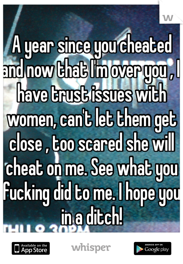 A year since you cheated and now that I'm over you , I have trust issues with women, can't let them get close , too scared she will cheat on me. See what you fucking did to me. I hope you in a ditch!