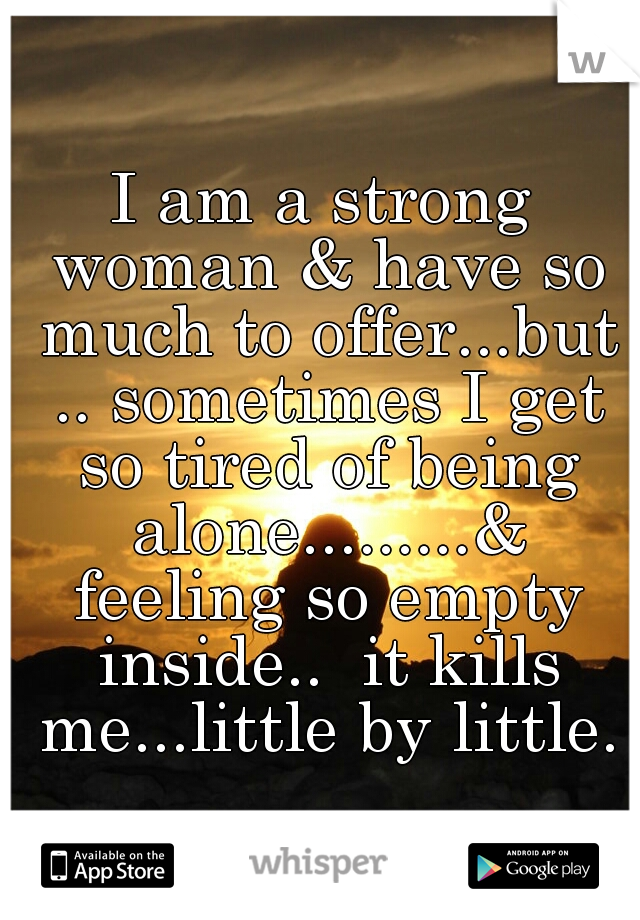 I am a strong woman & have so much to offer...but .. sometimes I get so tired of being alone.........& feeling so empty inside..  it kills me...little by little.