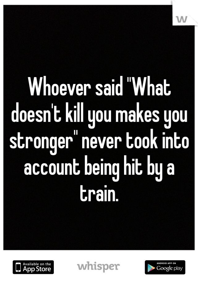 "Whoever said ""What doesn't kill you makes you stronger"" never took into account being hit by a train."