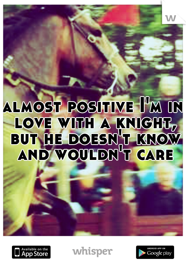 almost positive I'm in love with a knight, but he doesn't know and wouldn't care