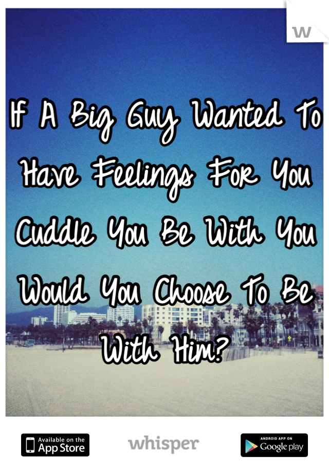 If A Big Guy Wanted To Have Feelings For You Cuddle You Be With You Would You Choose To Be With Him?