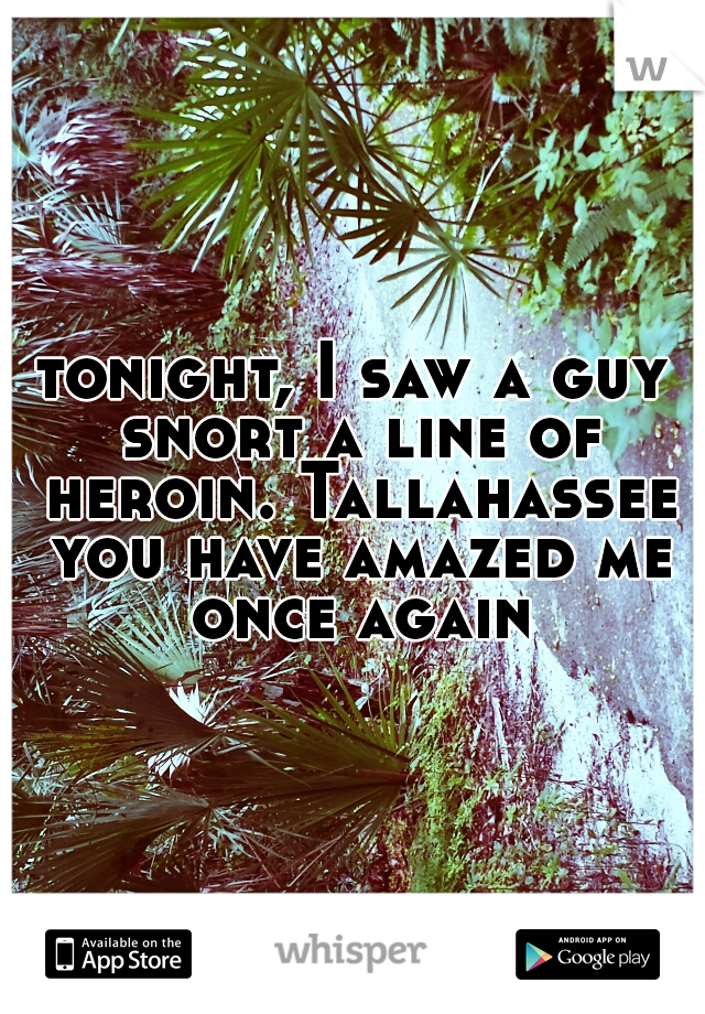 tonight, I saw a guy snort a line of heroin. Tallahassee you have amazed me once again