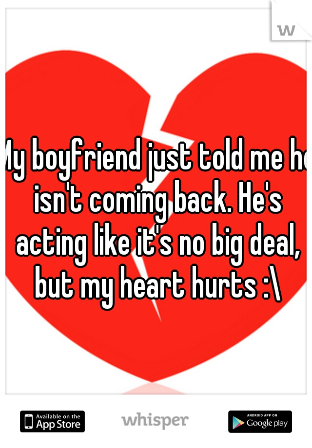 My boyfriend just told me he isn't coming back. He's acting like it's no big deal, but my heart hurts :\