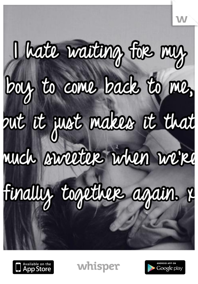 I hate waiting for my boy to come back to me, but it just makes it that much sweeter when we're finally together again. x