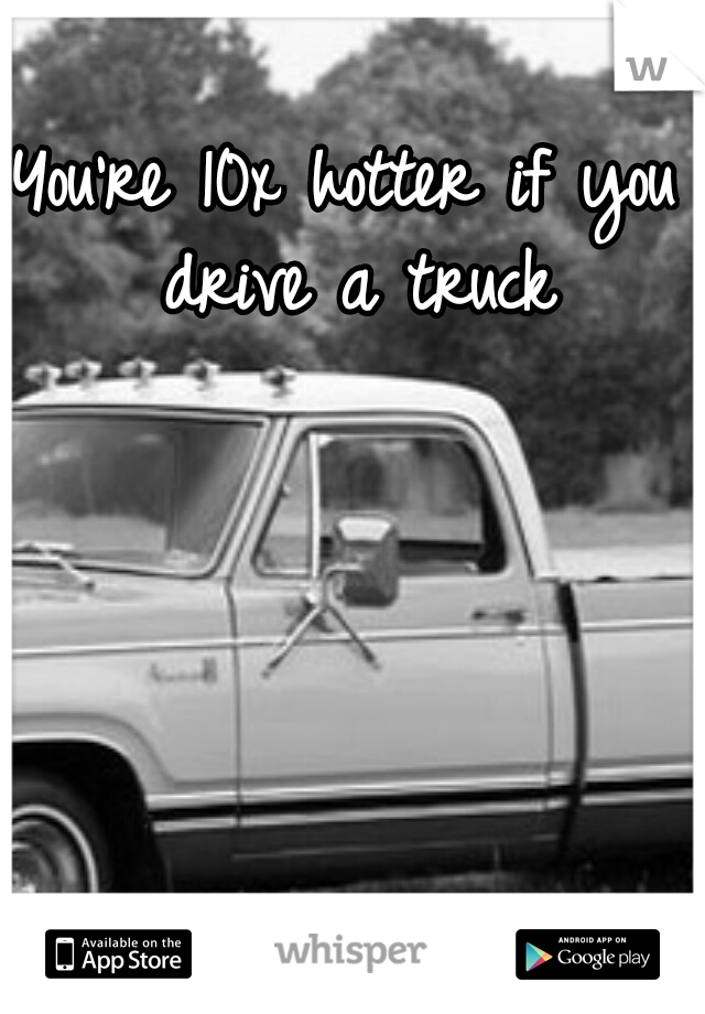 You're 10x hotter if you drive a truck