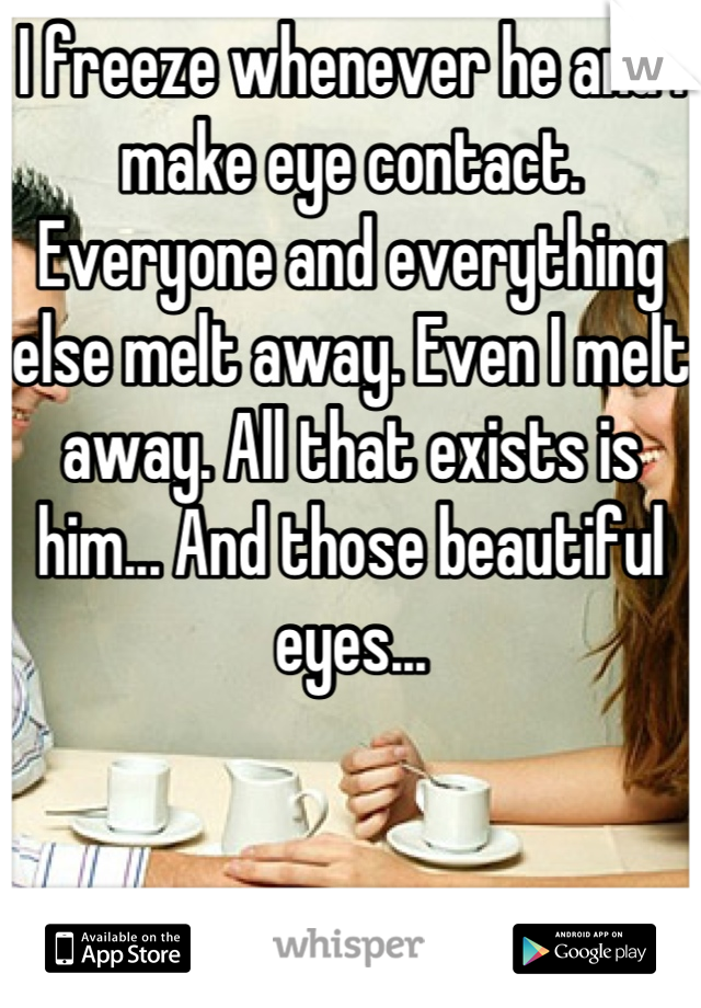 I freeze whenever he and I make eye contact. Everyone and everything else melt away. Even I melt away. All that exists is him... And those beautiful eyes...