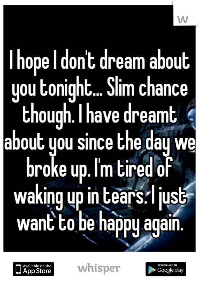 I hope I don't dream about you tonight... Slim chance though. I have dreamt about you since the day we broke up. I'm tired of waking up in tears. I just want to be happy again.
