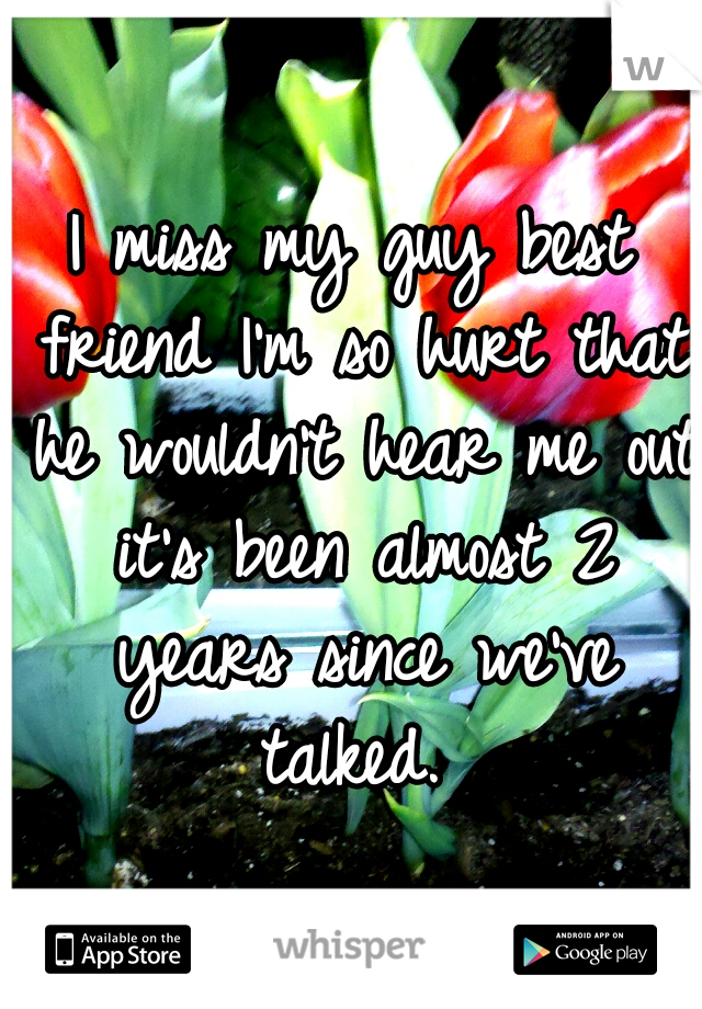 I miss my guy best friend I'm so hurt that he wouldn't hear me out it's been almost 2 years since we've talked.