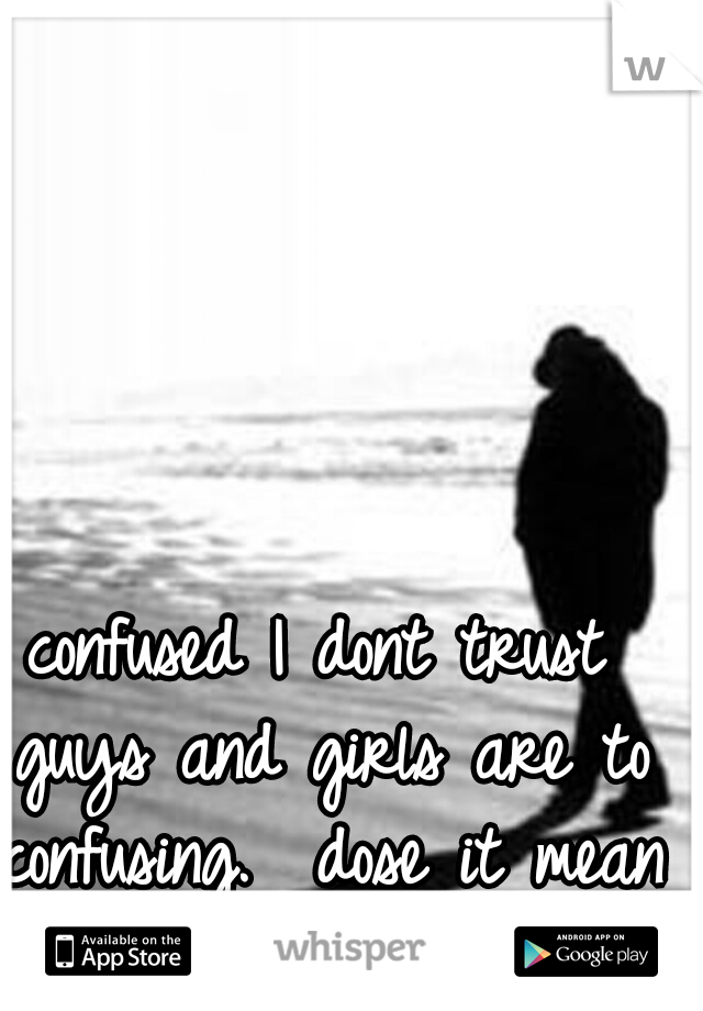 confused I dont trust guys and girls are to confusing.  dose it mean im alone forever??