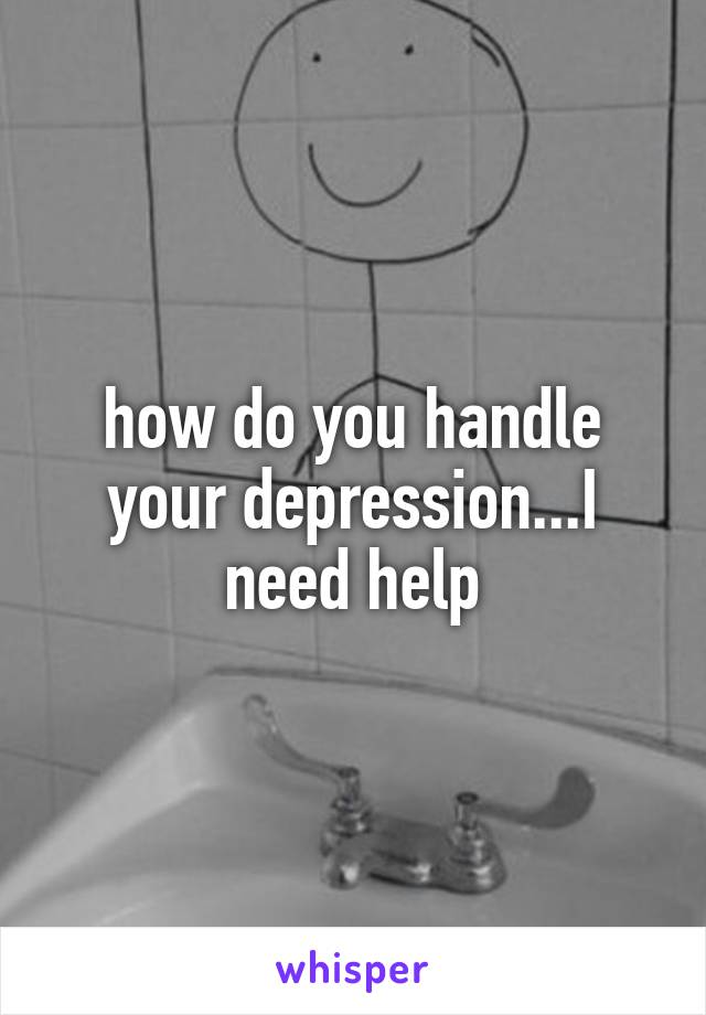 how do you handle your depression...I need help