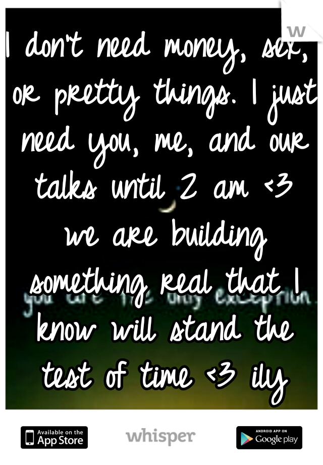 I don't need money, sex, or pretty things. I just need you, me, and our talks until 2 am <3 we are building something real that I know will stand the test of time <3 ily