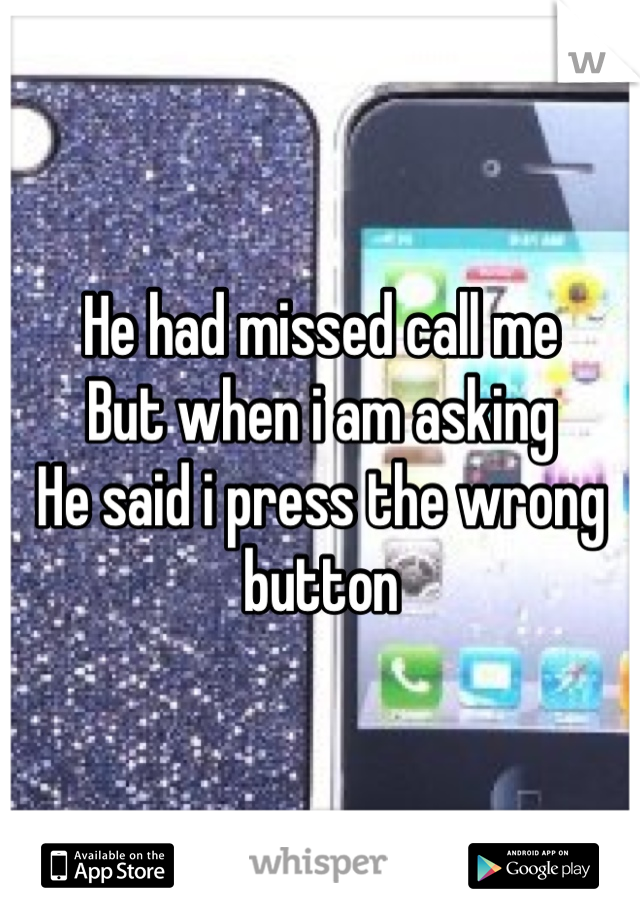 He had missed call me But when i am asking  He said i press the wrong button