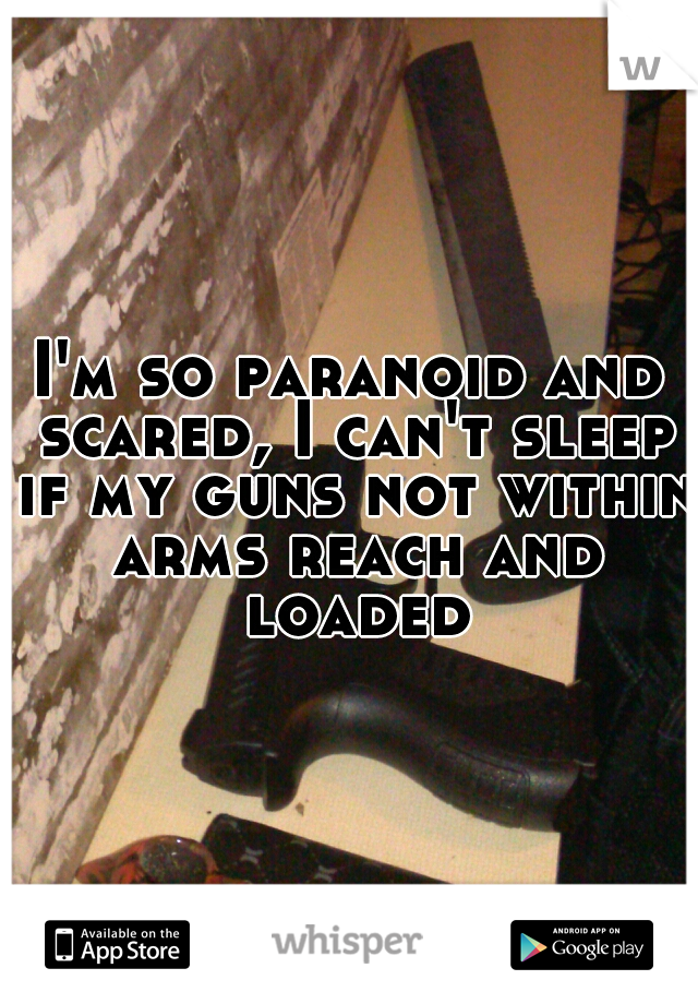 I'm so paranoid and scared, I can't sleep if my guns not within arms reach and loaded
