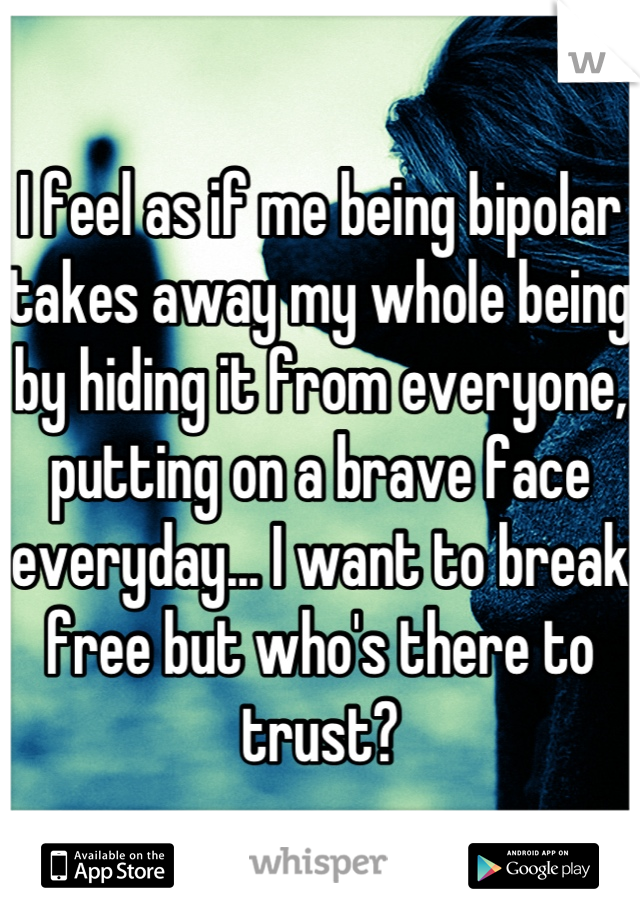 I feel as if me being bipolar takes away my whole being by hiding it from everyone, putting on a brave face everyday... I want to break free but who's there to trust?