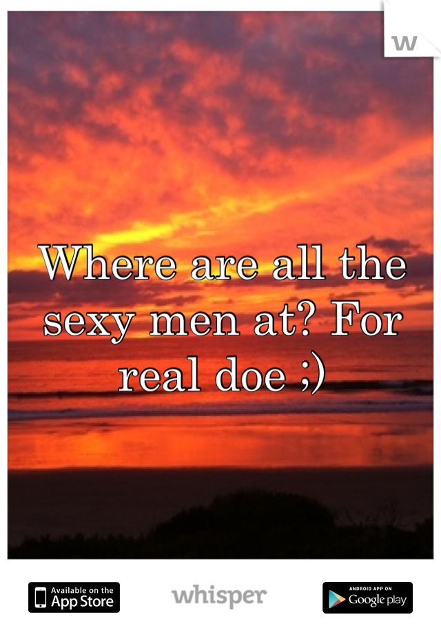 Where are all the sexy men at? For real doe ;)