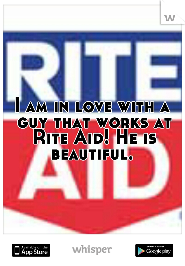 I am in love with a guy that works at Rite Aid! He is beautiful.
