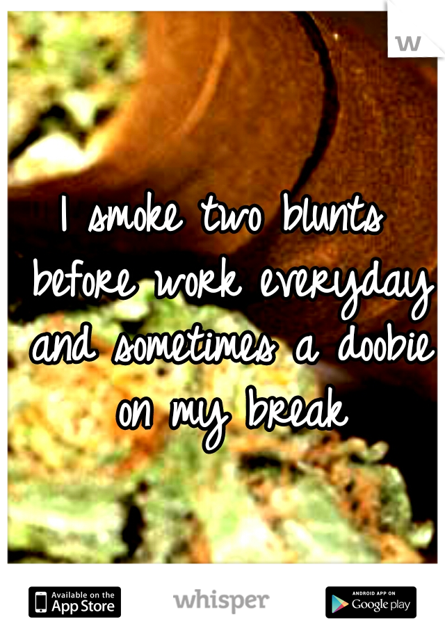 I smoke two blunts before work everyday and sometimes a doobie on my break