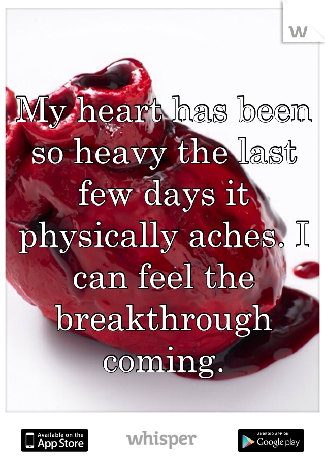 My heart has been so heavy the last few days it physically aches. I can feel the breakthrough coming.