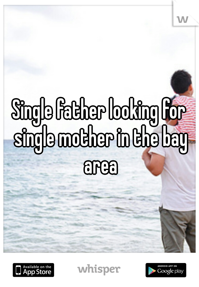 Single father looking for single mother in the bay area