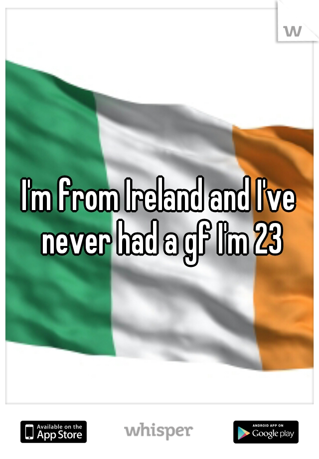 I'm from Ireland and I've never had a gf I'm 23
