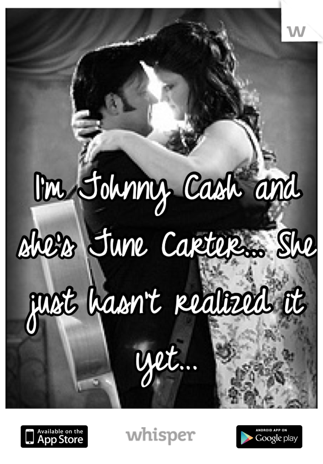 I'm Johnny Cash and she's June Carter... She just hasn't realized it yet...
