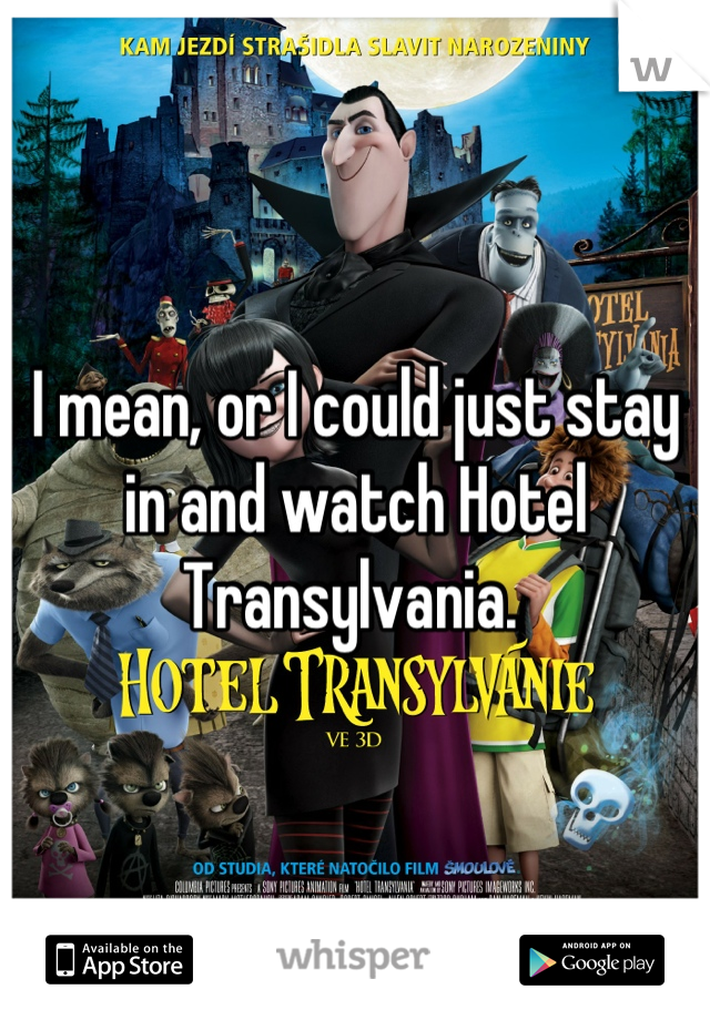 I mean, or I could just stay in and watch Hotel Transylvania.