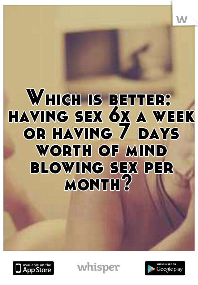Which is better: having sex 6x a week or having 7 days worth of mind blowing sex per month?