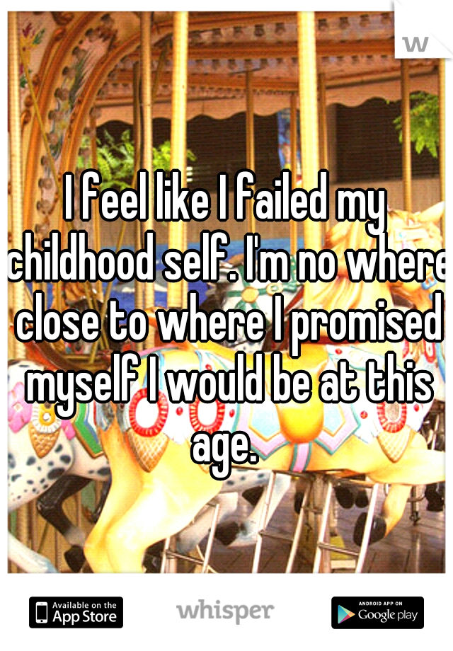 I feel like I failed my childhood self. I'm no where close to where I promised myself I would be at this age.