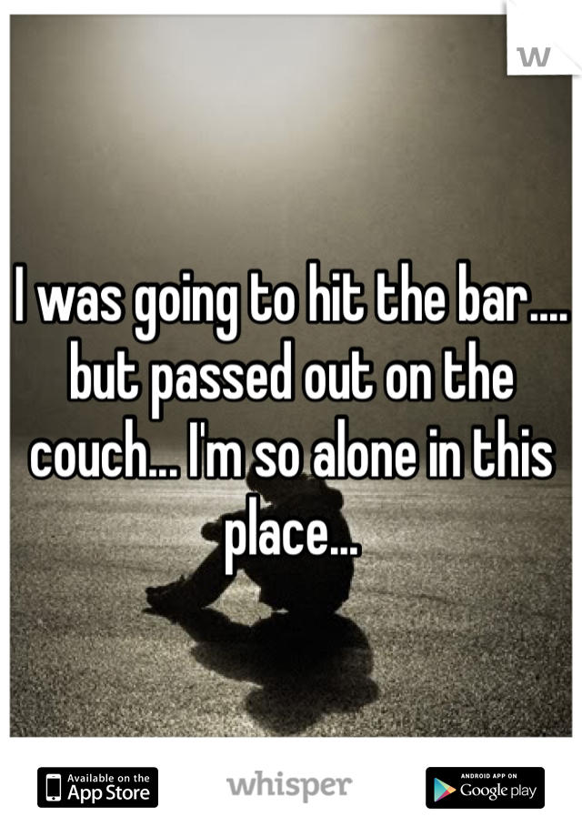 I was going to hit the bar.... but passed out on the couch... I'm so alone in this place...