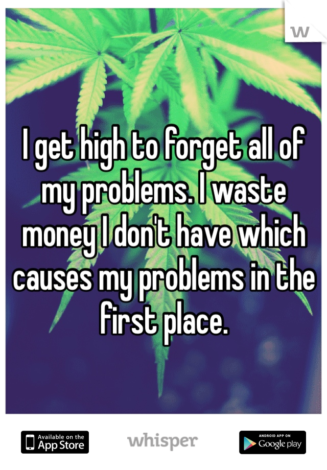 I get high to forget all of my problems. I waste money I don't have which causes my problems in the first place.