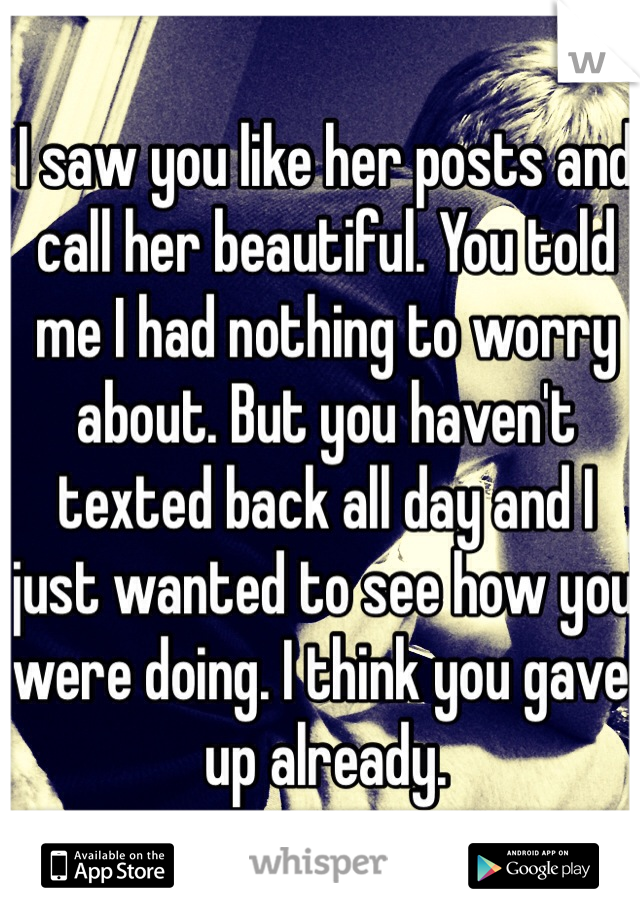 I saw you like her posts and call her beautiful. You told me I had nothing to worry about. But you haven't texted back all day and I just wanted to see how you were doing. I think you gave up already.