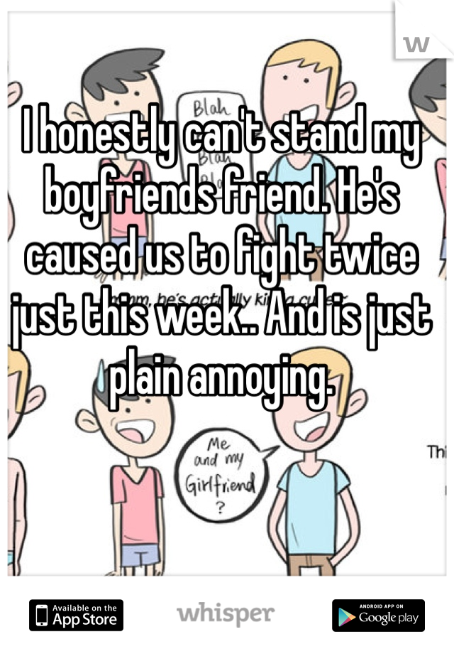 I honestly can't stand my boyfriends friend. He's caused us to fight twice just this week.. And is just plain annoying.