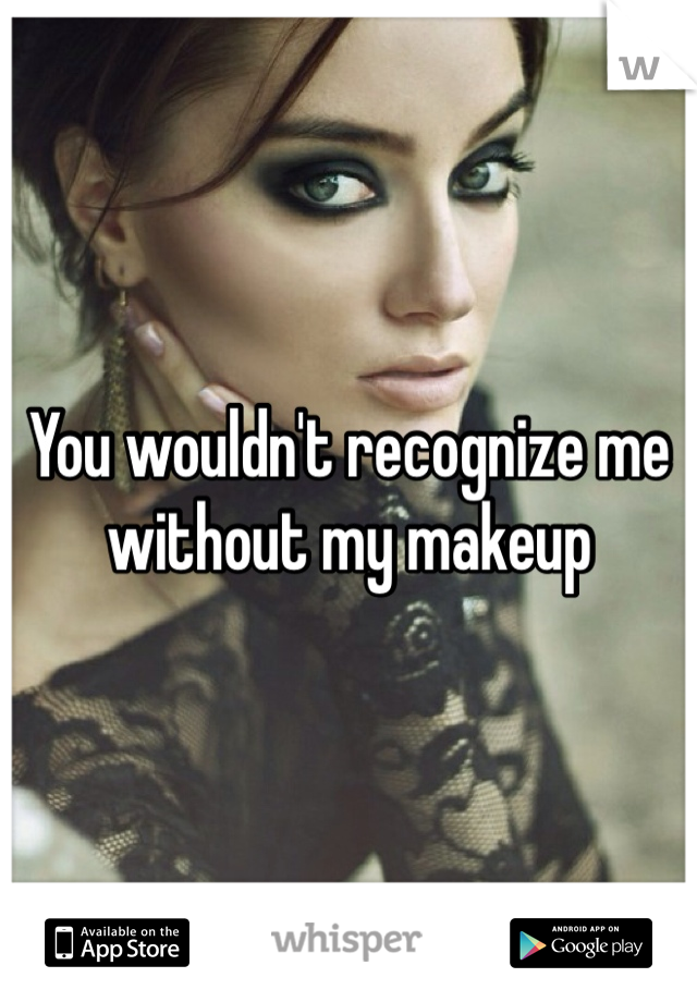 You wouldn't recognize me without my makeup