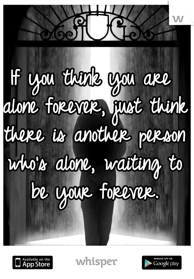 If you think you are alone forever, just think there is another person who's alone, waiting to be your forever.