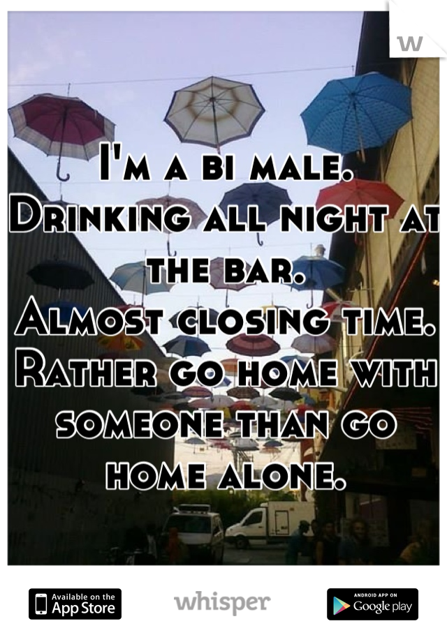 I'm a bi male. Drinking all night at the bar. Almost closing time. Rather go home with someone than go home alone.