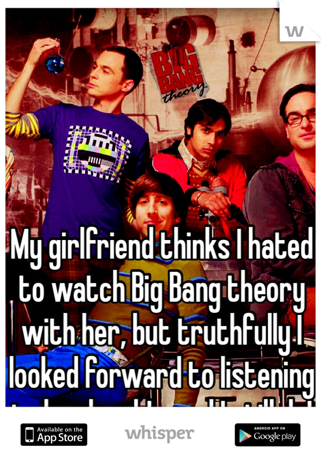 My girlfriend thinks I hated to watch Big Bang theory with her, but truthfully I looked forward to listening to her laugh! ...and I still do!