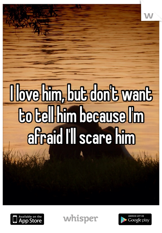I love him, but don't want to tell him because I'm afraid I'll scare him