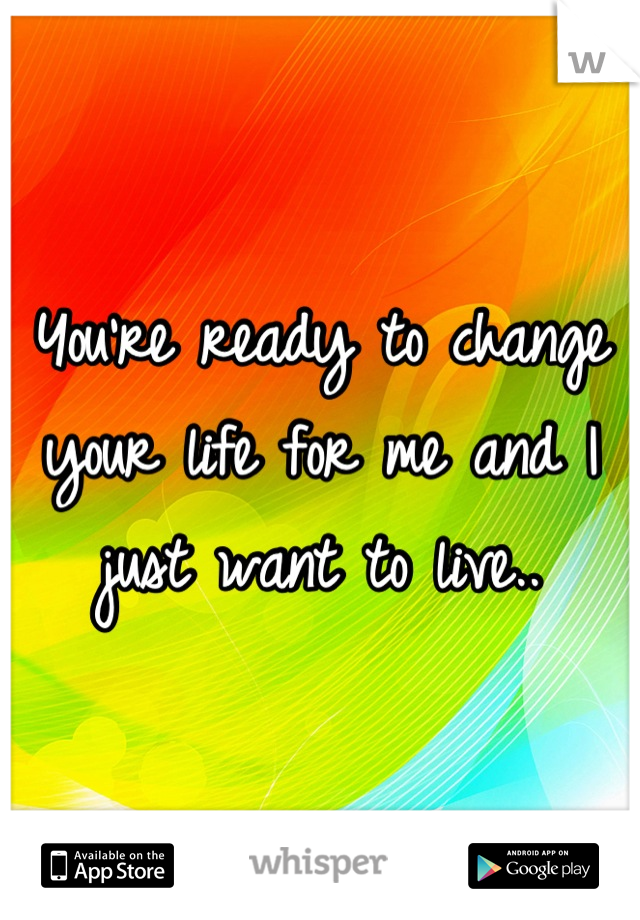 You're ready to change your life for me and I just want to live..