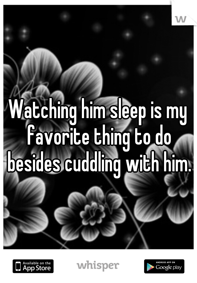 Watching him sleep is my favorite thing to do besides cuddling with him.