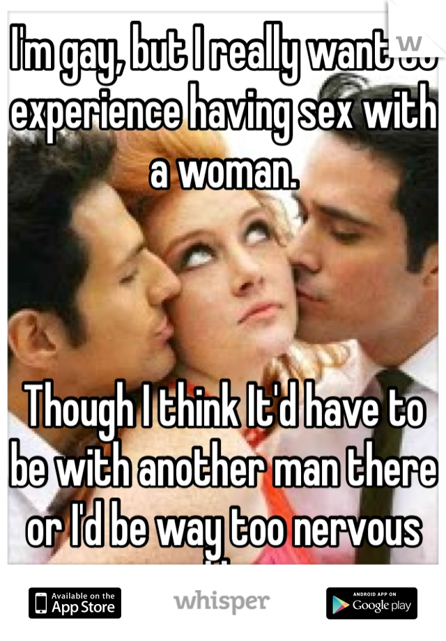 I'm gay, but I really want to experience having sex with a woman.     Though I think It'd have to be with another man there or I'd be way too nervous and lost.