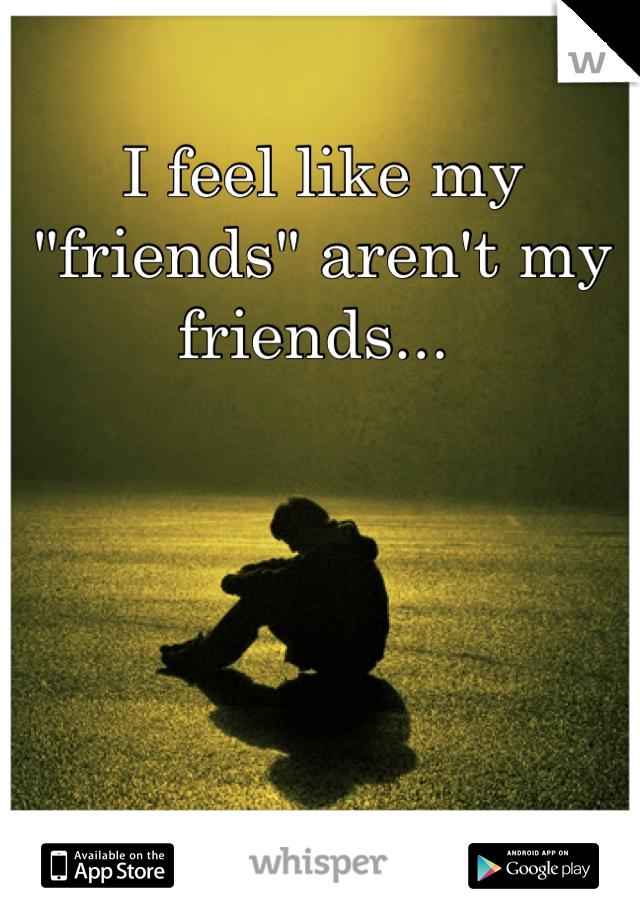 """I feel like my """"friends"""" aren't my friends..."""