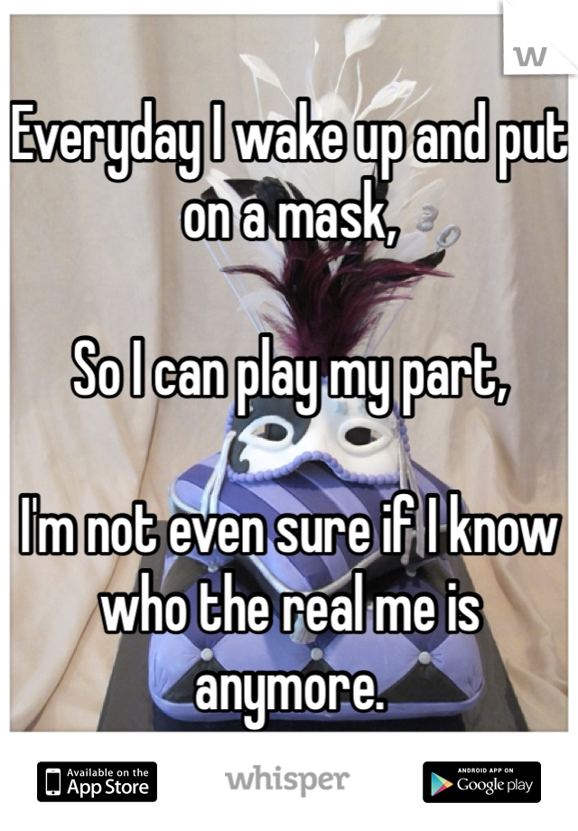 Everyday I wake up and put on a mask,  So I can play my part,  I'm not even sure if I know who the real me is anymore.