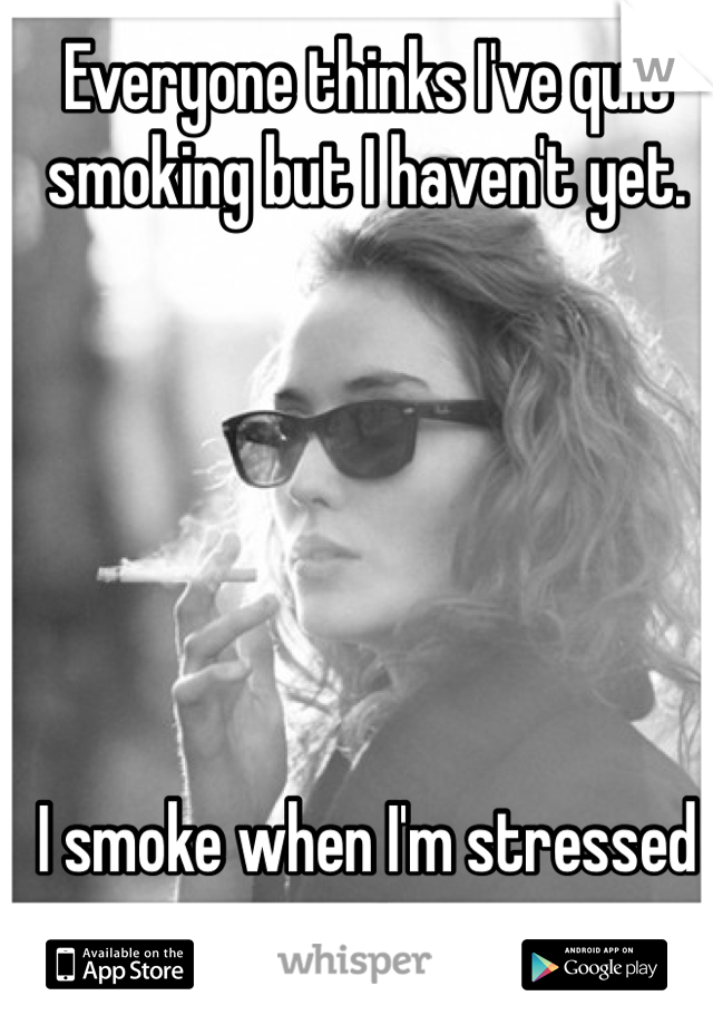 Everyone thinks I've quit smoking but I haven't yet.        I smoke when I'm stressed out.
