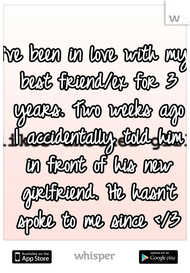 I've been in love with my best friend/ex for 3 years. Two weeks ago I accidentally told him in front of his new girlfriend. He hasn't spoke to me since </3
