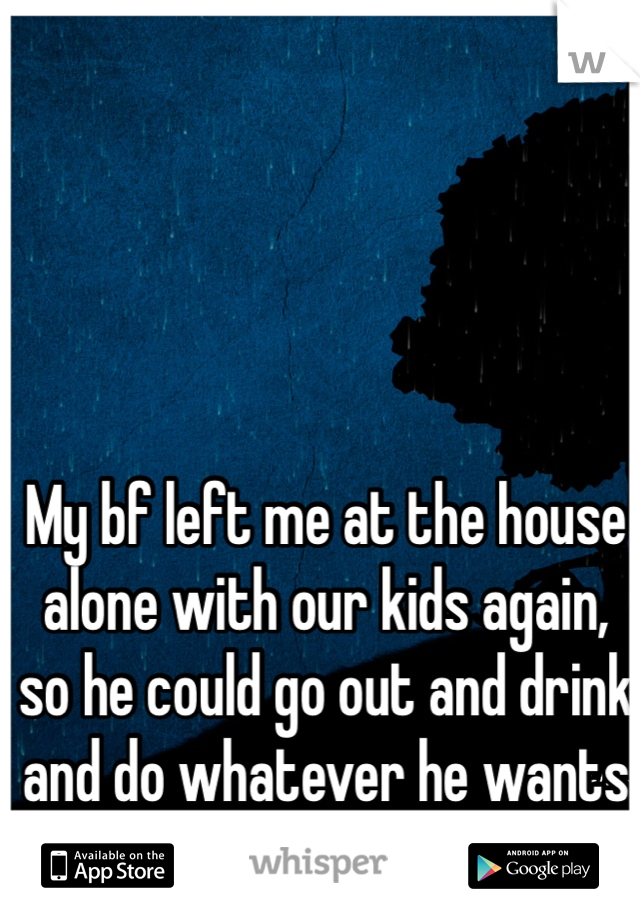 My bf left me at the house alone with our kids again, so he could go out and drink and do whatever he wants to do.