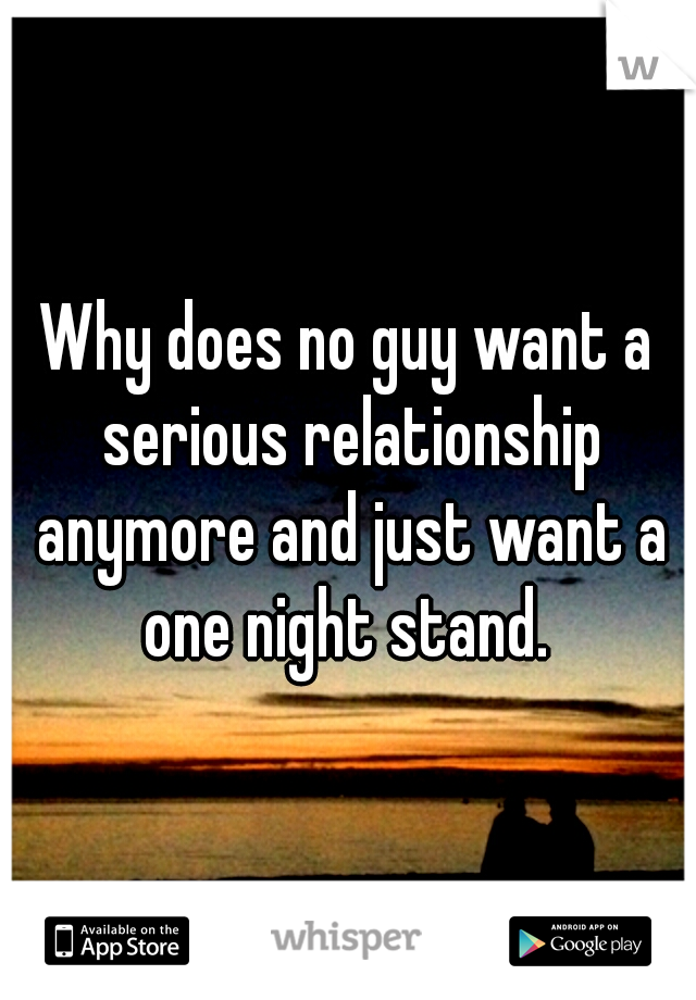 Why does no guy want a serious relationship anymore and just want a one night stand.