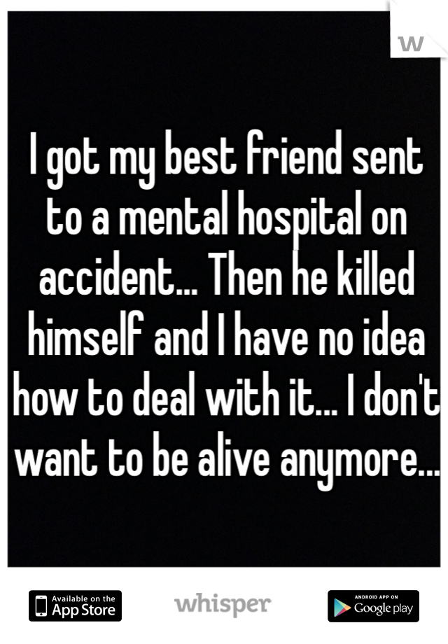 I got my best friend sent to a mental hospital on accident... Then he killed himself and I have no idea how to deal with it... I don't want to be alive anymore...