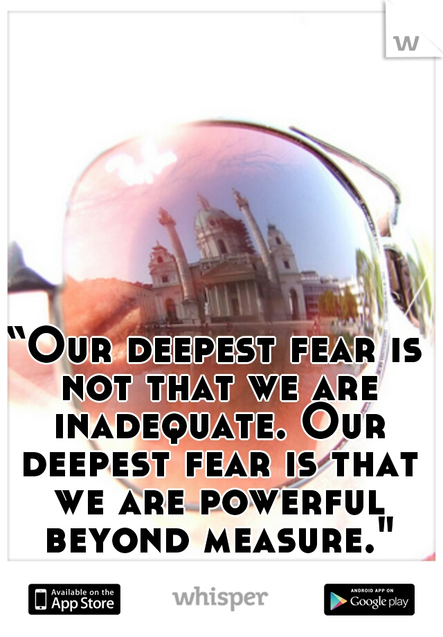 """Our deepest fear is not that we are inadequate. Our deepest fear is that we are powerful beyond measure."""