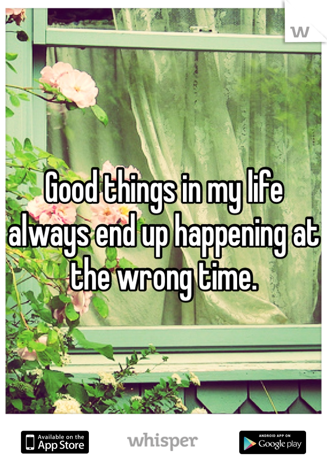 Good things in my life always end up happening at the wrong time.