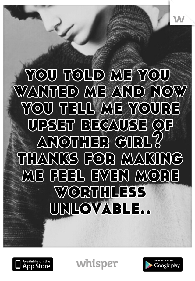 you told me you wanted me and now you tell me youre upset because of another girl? thanks for making me feel even more worthless unlovable..